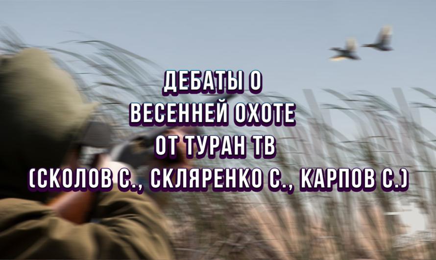 Дебаты о весенней охоте от Туран ТВ (Сколов С., Скляренко С., Карпов С.)